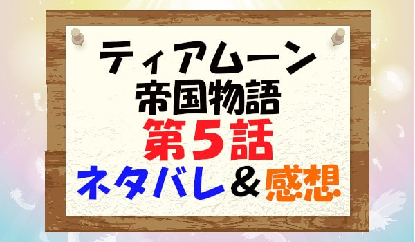 ティアムーン帝国物語(漫画)第5話のネタバレ&感想